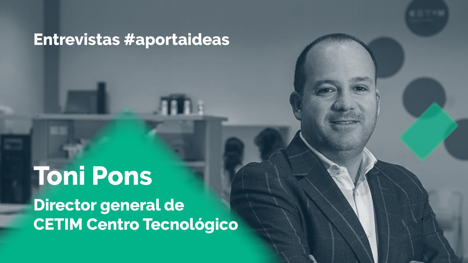 Entrevista #aportaideas a Toni Pons Samaranch, director general CETIM Centro Tecnológico